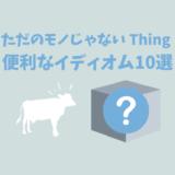 【ただのモノじゃない】覚えとくと便利な「thing」を使ったイディオム10選