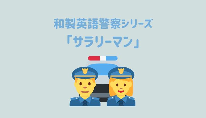 【和製英語警察シリーズ】「サラリーマン」を取り締まり!英語の「Salary man」だと全く別の意味になる