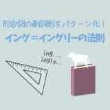 形容詞の副詞形をパターン化して一網打尽「イング=イングリーの法則」