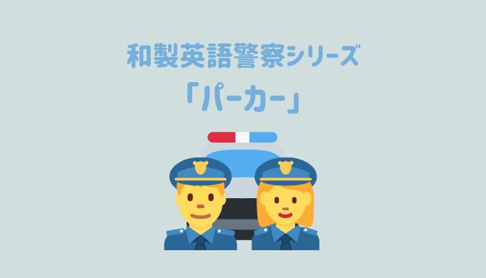【和製英語警察シリーズ】「パーカー」を取り締まり!英語の「Parka」だと全く別の意味になる