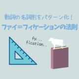 動詞の名詞形をパターン化して一網打尽「ファイ=フィケーションの法則」