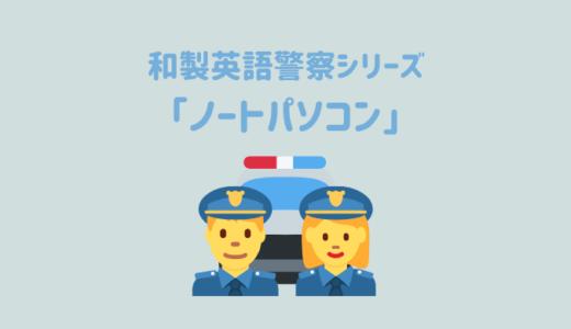 【和製英語警察シリーズ】「ノートパソコン」を取り締まり!英語の「Note PC」はそもそも存在しません