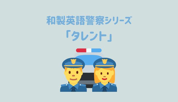 【和製英語警察シリーズ】「タレント」を取り締まり!英語の「Talent」だと全く別の意味になる