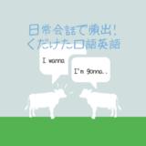 【gonna, wanna, gotta】日常会話で頻出するくだけた口語英語の意味や発音を総まとめ!