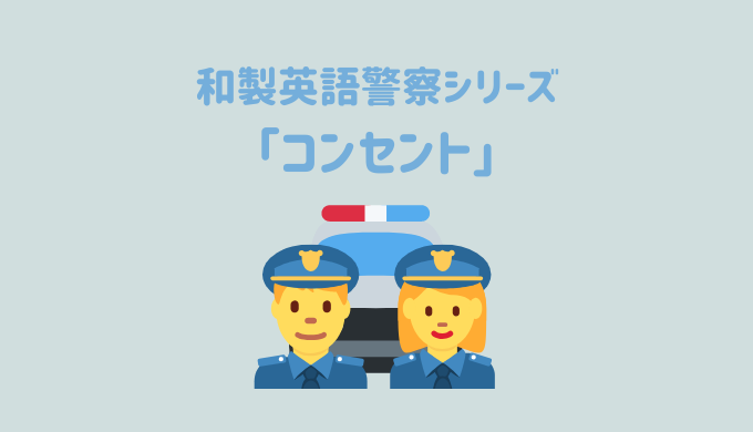 【和製英語警察シリーズ】「コンセント」を取り締まり!英語の「Consent」だと別の意味になる
