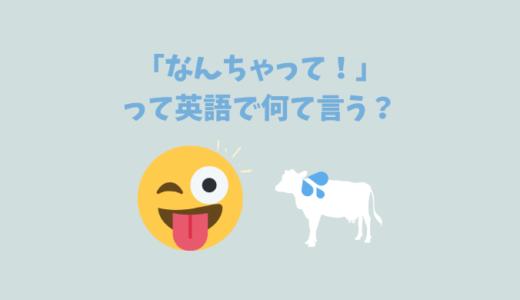 「なんちゃって」は英語で何て言う?答えは照れ隠しに使えるあの表現!
