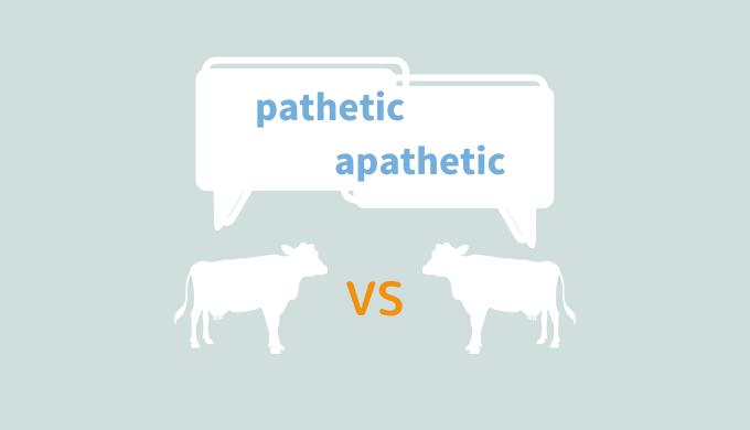 紛らわしい英単語「pathetic」と「apathetic」の意味と違い
