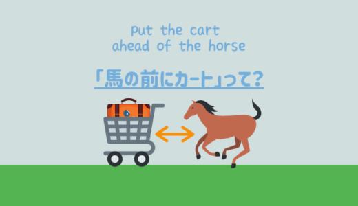 英語のイディオム「put the cart ahead of the horse(馬の前にカート)」の意味とは?