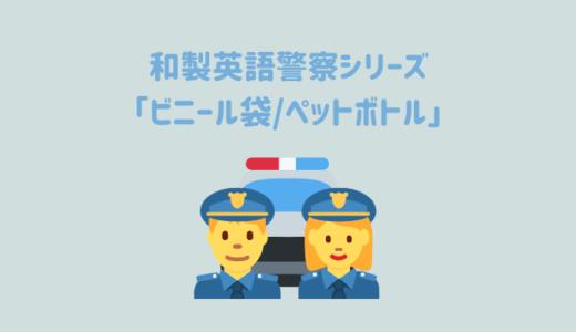 【和製英語警察シリーズ】「ビニール袋」「ペットボトル」を取り締まり!どちらも「プラスチック」がカギです