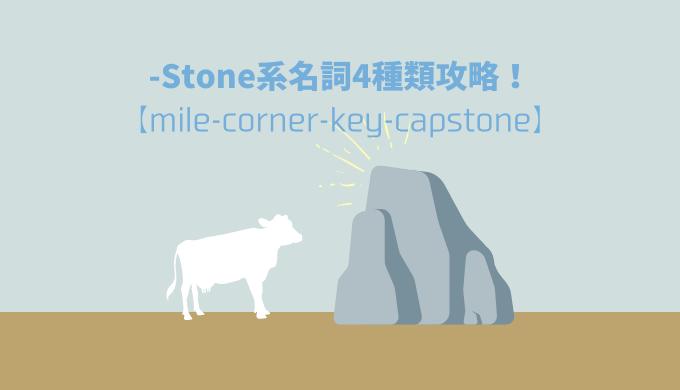 「-Stone」系英単語の意味・違いを一挙にストーンとイラスト解説!【milestone/cornerstone/keystone/capstone】